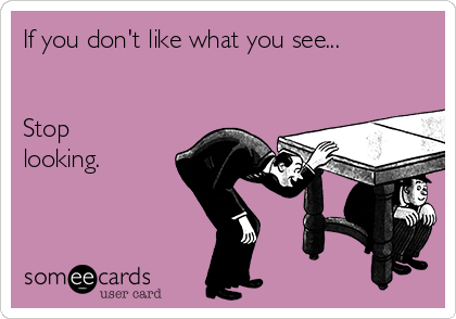 If you don't like what you see...   Stop looking.