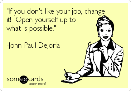 """If you don't like your job, change it!  Open yourself up to what is possible.""  -John Paul DeJoria"