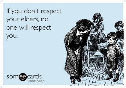 If you don't respect your elders, no one will respect you.