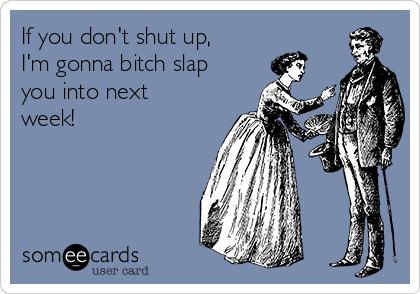 If you don't shut up, I'm gonna bitch slap you into next week!