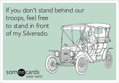 If you don't stand behind our troops, feel free to stand in front of my Silverado.