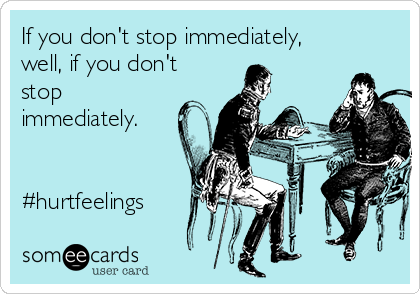 If you don't stop immediately, well, if you don't stop immediately.   #hurtfeelings