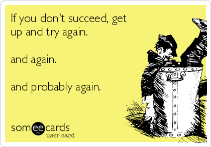 If you don't succeed, get up and try again.   and again.   and probably again.
