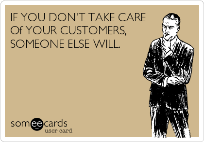 IF YOU DON'T TAKE CARE Of YOUR CUSTOMERS, SOMEONE ELSE WILL.