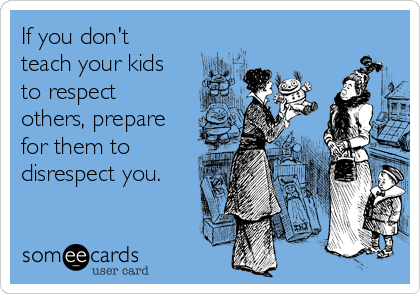 If you don't teach your kids to respect others, prepare for them to disrespect you.