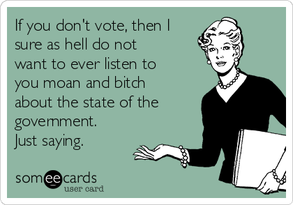If you don't vote, then I sure as hell do not want to ever listen to you moan and bitch about the state of the government. Just saying.
