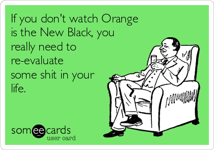 If you don't watch Orange is the New Black, you really need to re-evaluate some shit in your life.