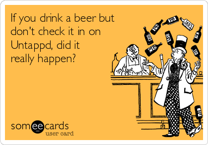 If you drink a beer but don't check it in on Untappd, did it really happen?