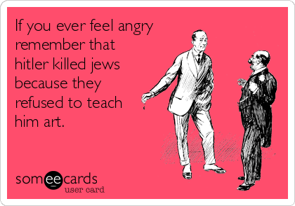 If you ever feel angry remember that hitler killed jews because they refused to teach him art.