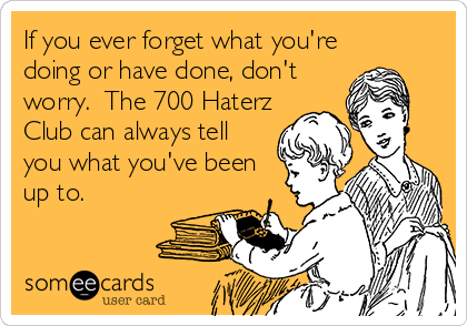 If you ever forget what you're doing or have done, don't worry.  The 700 Haterz Club can always tell you what you've been up to.