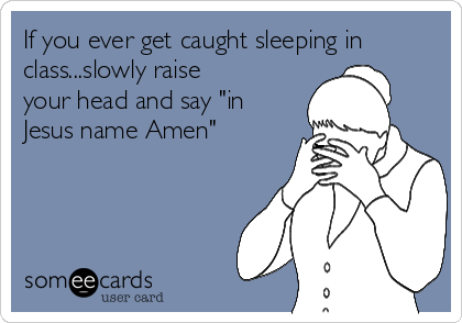 """If you ever get caught sleeping in class...slowly raise your head and say """"in Jesus name Amen"""""""