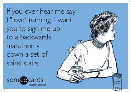 "If you ever hear me say I ""love"" running, I want you to sign me up to a backwards marathon - down a set of spiral stairs."