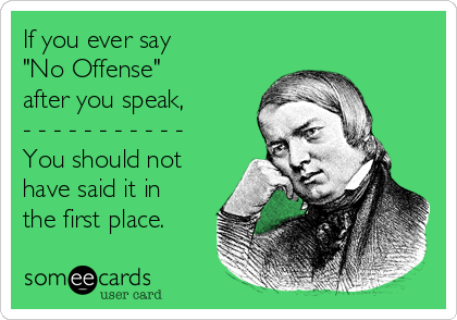 """If you ever say """"No Offense"""" after you speak, - - - - - - - - - - - You should not have said it in the first place."""