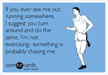 If you ever see me out  running somewhere, I suggest you turn around and do the same. I'm not exercising- something is probably chasing me.
