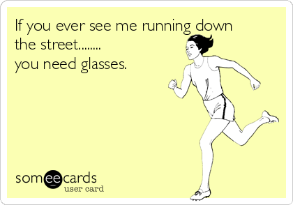If you ever see me running down the street........ you need glasses.