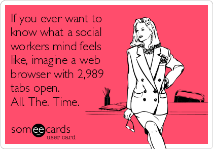 If you ever want to know what a social workers mind feels like, imagine a web browser with 2,989 tabs open.  All. The. Time.