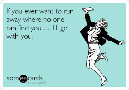 If you ever want to run away where no one can find you....... I'll go with you.