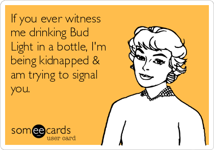 If you ever witness me drinking Bud Light in a bottle, I'm being kidnapped & am trying to signal you.