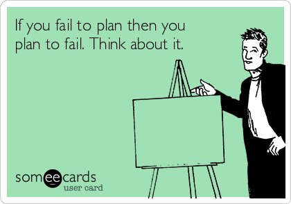 If you fail to plan then you plan to fail. Think about it.