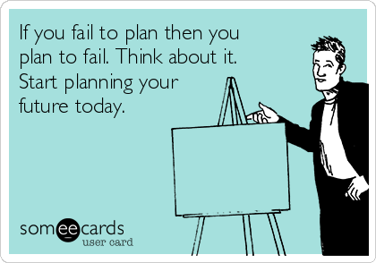 If you fail to plan then you plan to fail. Think about it. Start planning your future today.
