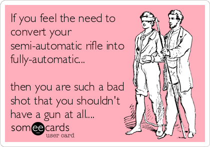 If you feel the need to convert your semi-automatic rifle into fully-automatic...  then you are such a bad shot that you shouldn't have a gun at all....