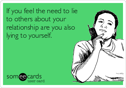 If you feel the need to lie to others about your relationship are you also lying to yourself.