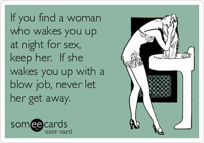If you find a woman who wakes you up at night for sex, keep her.  If she wakes you up with a blow job, never let her get away.