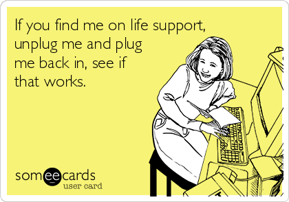 If you find me on life support, unplug me and plug me back in, see if that works.