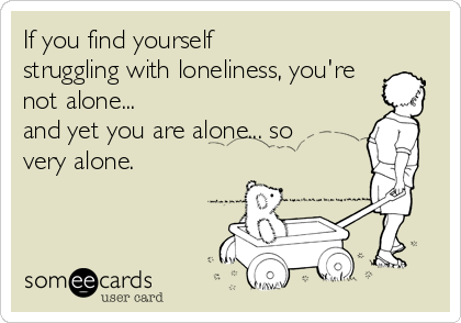 If you find yourself struggling with loneliness, you're not alone... and yet you are alone... so very alone.
