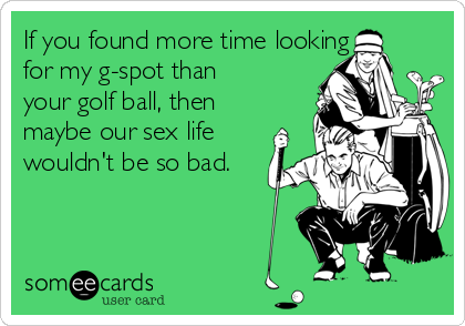 If you found more time looking for my g-spot than your golf ball, then maybe our sex life wouldn't be so bad.