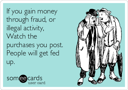 If you gain money through fraud, or illegal activity, Watch the purchases you post. People will get fed up.