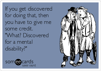 """If you get discovered for doing that, then you have to give me some credit.  """"What? Discovered for a mental disability?"""""""