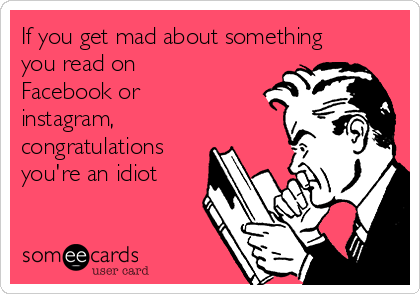 If you get mad about something you read on Facebook or instagram, congratulations  you're an idiot