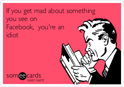 If you get mad about something you see on Facebook,  you're an idiot