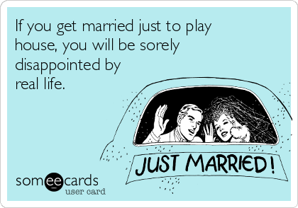 If you get married just to play house, you will be sorely disappointed by real life.