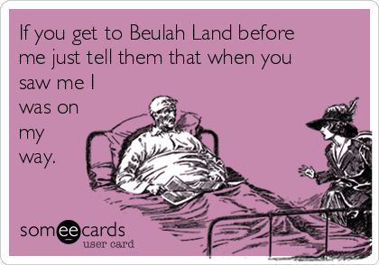 If you get to Beulah Land before me just tell them that when you saw me I was on my  way.