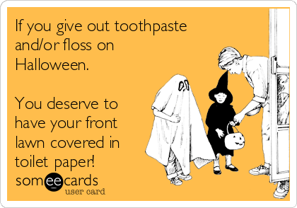 If you give out toothpaste and/or floss on Halloween.  You deserve to have your front lawn covered in toilet paper!