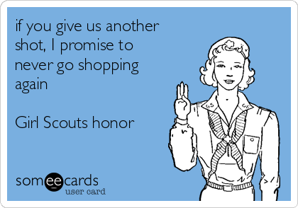 if you give us another shot, I promise to never go shopping again   Girl Scouts honor