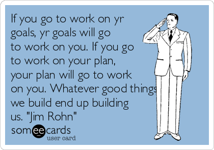 """If you go to work on yr goals, yr goals will go to work on you. If you go to work on your plan, your plan will go to work on you. Whatever good things we build end up building us. """"Jim Rohn"""""""
