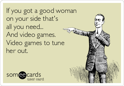 If you got a good woman on your side that's all you need... And video games.  Video games to tune her out.