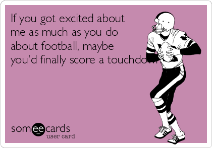 If you got excited about me as much as you do about football, maybe you'd finally score a touchdown..