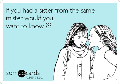 If you had a sister from the same mister would you want to know ???