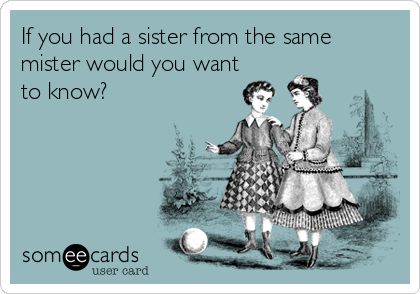 If you had a sister from the same mister would you want to know?