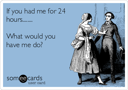 If you had me for 24 hours........  What would you have me do?
