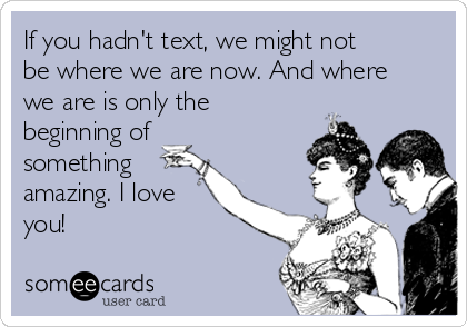If you hadn't text, we might not be where we are now. And where we are is only the beginning of something amazing. I love you!