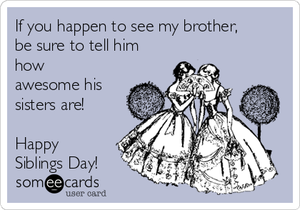 If you happen to see my brother, be sure to tell him how awesome his sisters are!  Happy Siblings Day!