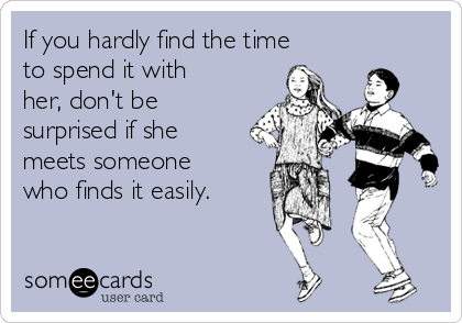 If you hardly find the time to spend it with her, don't be surprised if she meets someone who finds it easily.