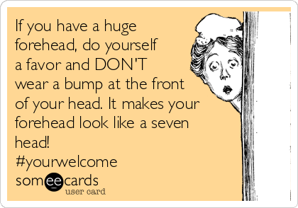 If you have a huge forehead, do yourself a favor and DON'T wear a bump at the front of your head. It makes your forehead look like a seven head!  #yourwelcome