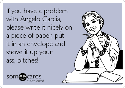 If you have a problem with Angelo Garcia, please write it nicely on a piece of paper, put it in an envelope and shove it up your ass, bitches!