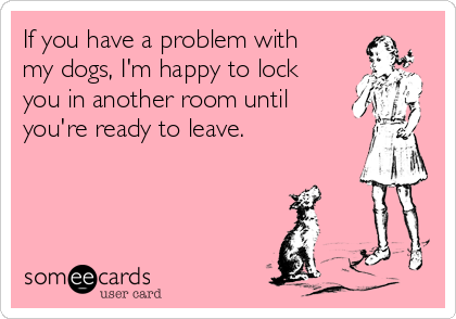 If you have a problem with my dogs, I'm happy to lock you in another room until you're ready to leave.
